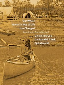 Our Whole Gwich'in Way of Life Has Changed / Gwich'in K'yuu Gwiidandài' Tthak Ejuk Gòonlih: Stories from the People of the Land